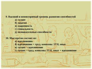 9. Высший и неповторимый уровень развития способностей а) талант б) задатки