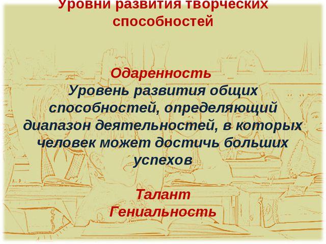 Уровни развития творческих способностей Одаренность Уровень развития общих сп...