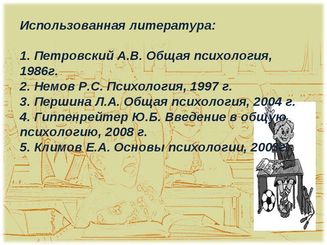 Использованная литература: 1. Петровский А.В. Общая психология, 1986г. 2. Нем...