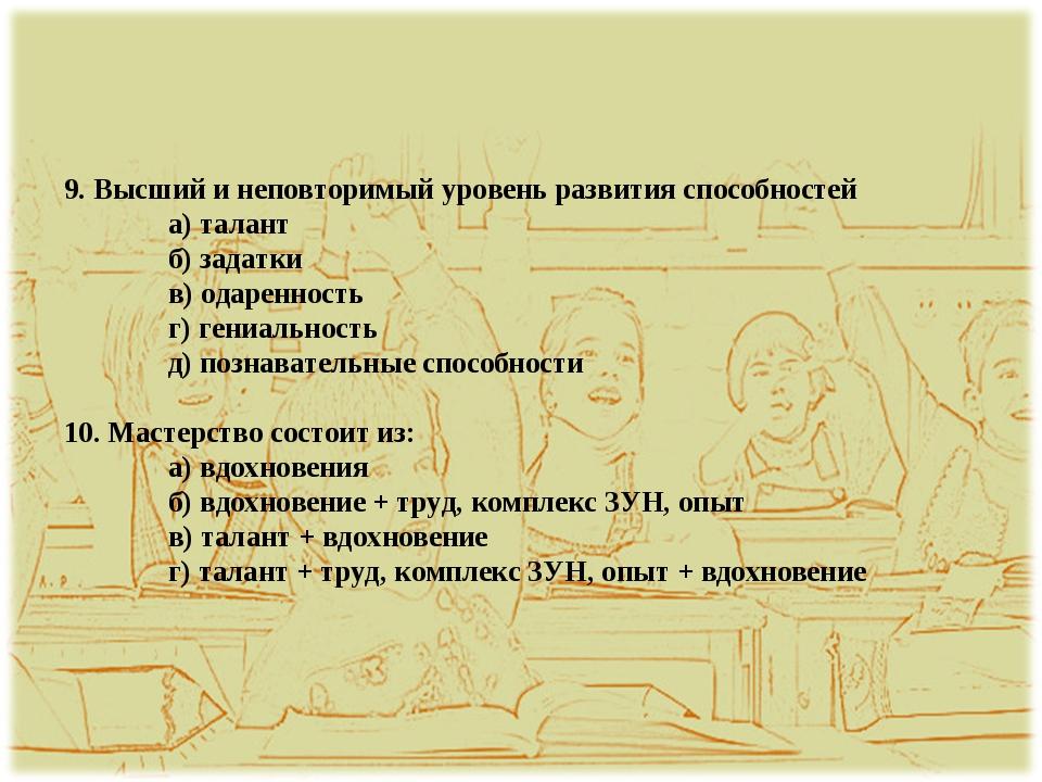 9. Высший и неповторимый уровень развития способностей а) талант б) задатки...