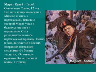 Марат Казей– Герой Советского Союза, 12 лет. Его мать немцы повесили в Минс