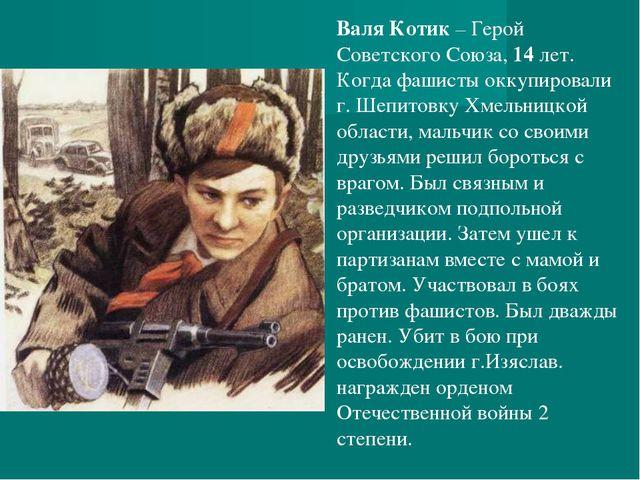 Валя Котик– Герой Советского Союза, 14 лет. Когда фашисты оккупировали г. Ше...