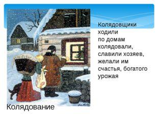Колядовщики ходили по домам колядовали, славили хозяев, желали им счастья, бо