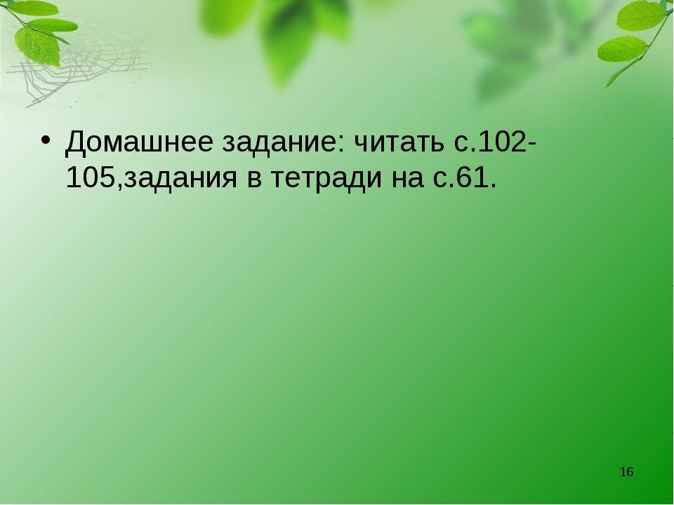 Домашнее задание: читать с.102-105,задания в тетради на с.61. *