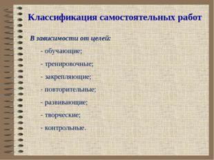 Классификация самостоятельных работ В зависимости от целей: - обучающие; - тр