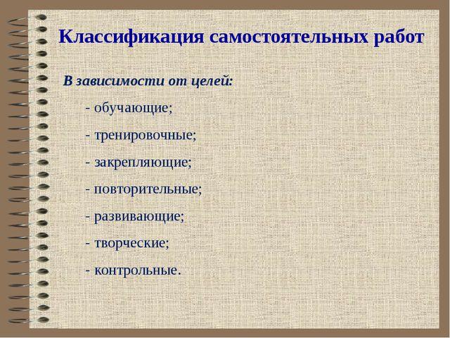Классификация самостоятельных работ В зависимости от целей: - обучающие; - тр...