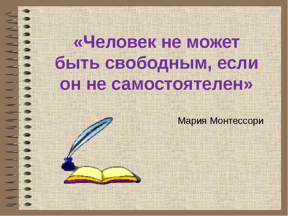 «Человек не может быть свободным, если он не самостоятелен» Мария Монтессори