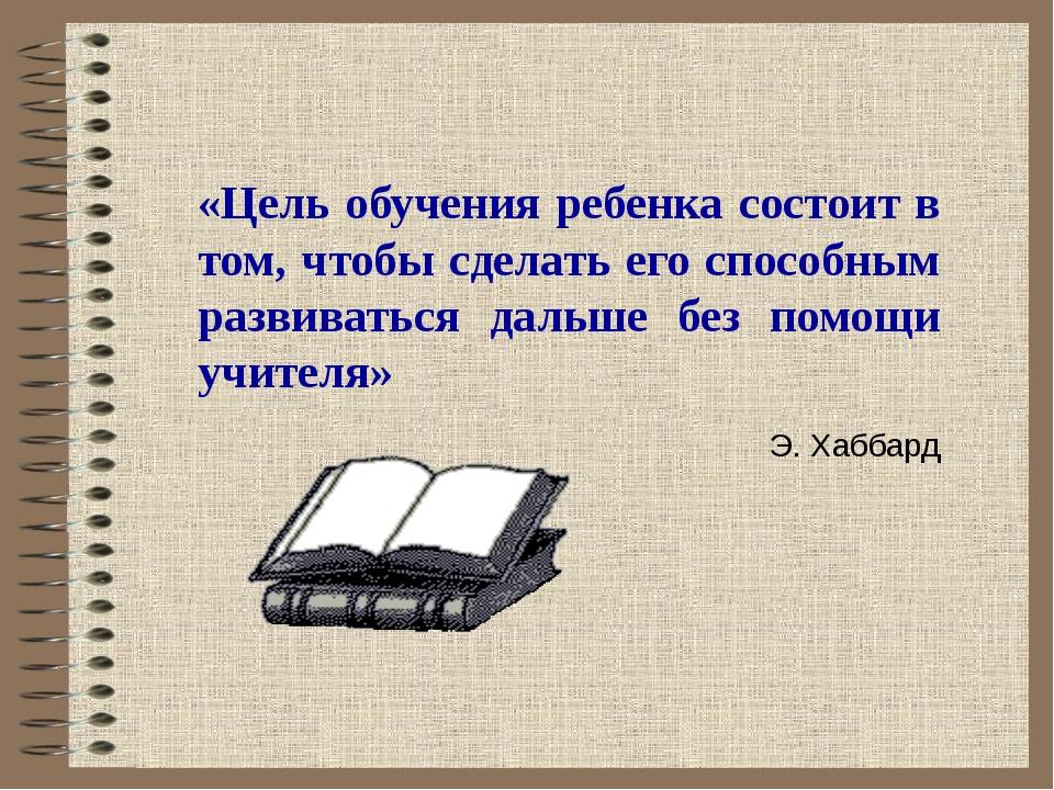 «Цель обучения ребенка состоит в том, чтобы сделать его способным развивать...
