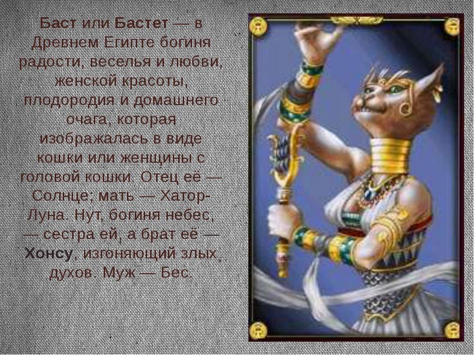 Баст или Бастет — в Древнем Египте богиня радости, веселья и любви, женской к...