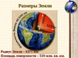 Размеры Земли Радиус Земли – 6371 км. Площадь поверхности – 510 млн. кв. км.