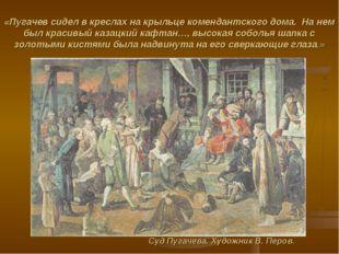 «Пугачев сидел в креслах на крыльце комендантского дома. На нем был красивый