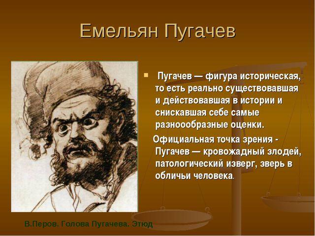 Емельян Пугачев Пугачев — фигура историческая, то есть реально существовавшая...