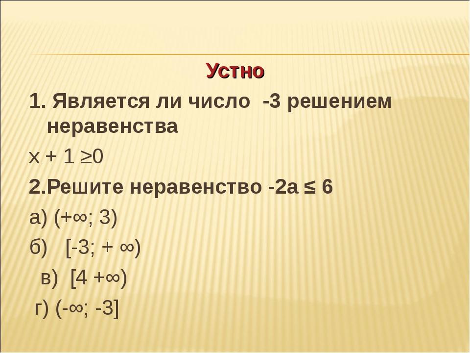 Устно 1. Является ли число -3 решением неравенства х + 1 ≥0 2.Решите неравенс...