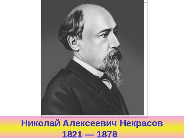 Николай Алексеевич Некрасов 1821 — 1878