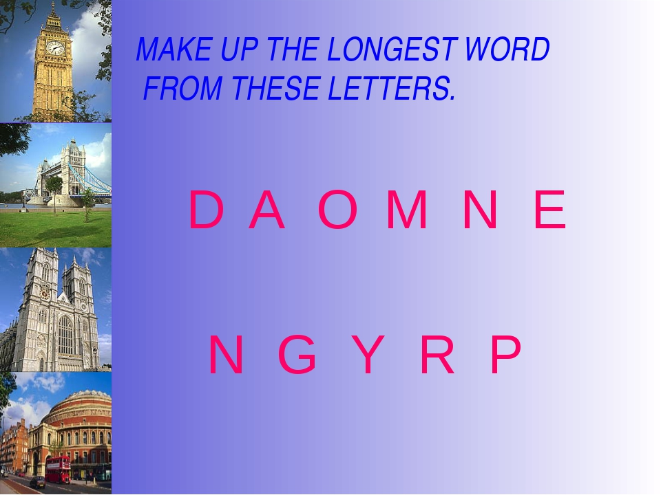 MAKE UP THE LONGEST WORD FROM THESE LETTERS. D A O M N E N G Y R P