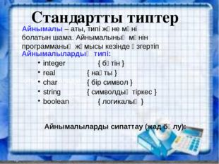 Стандартты типтер Айнымалы – аты, типі және мәні болатын шама. Айнымалының мә