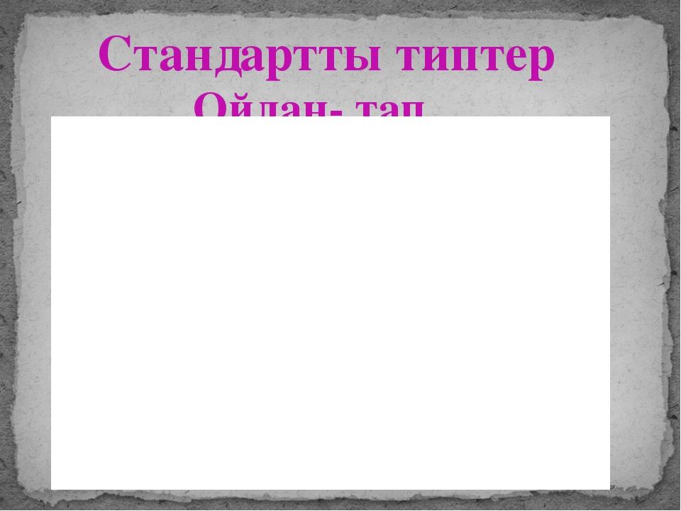 Стандартты типтер Ойлан- тап