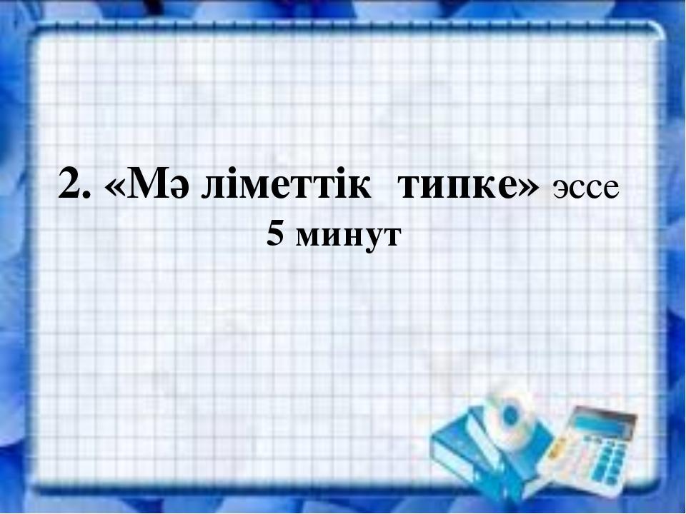 2. «Мәліметтік типке» эссе 5 минут