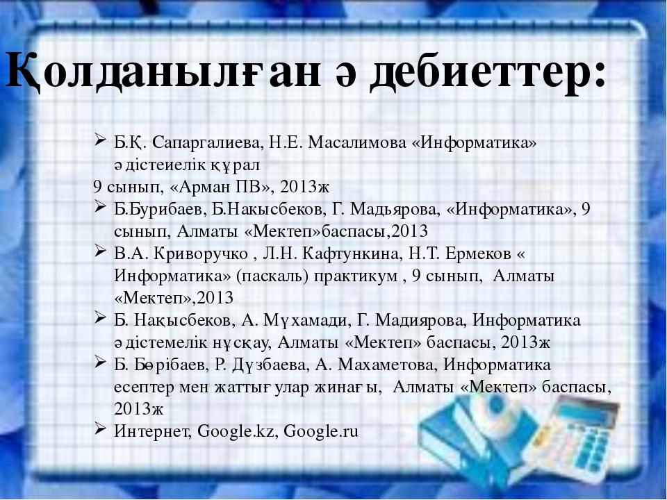 Қолданылған әдебиеттер: Б.Қ. Сапаргалиева, Н.Е. Масалимова «Информатика» әдіс...