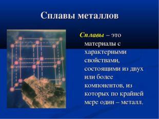 Сплавы металлов Сплавы – это материалы с характерными свойствами, состоящими