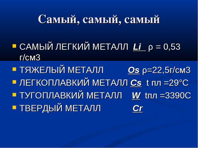 Самый, самый, самый САМЫЙ ЛЕГКИЙ МЕТАЛЛ Li ρ = 0,53 г/см3 ТЯЖЕЛЫЙ МЕТАЛЛ Os ρ...
