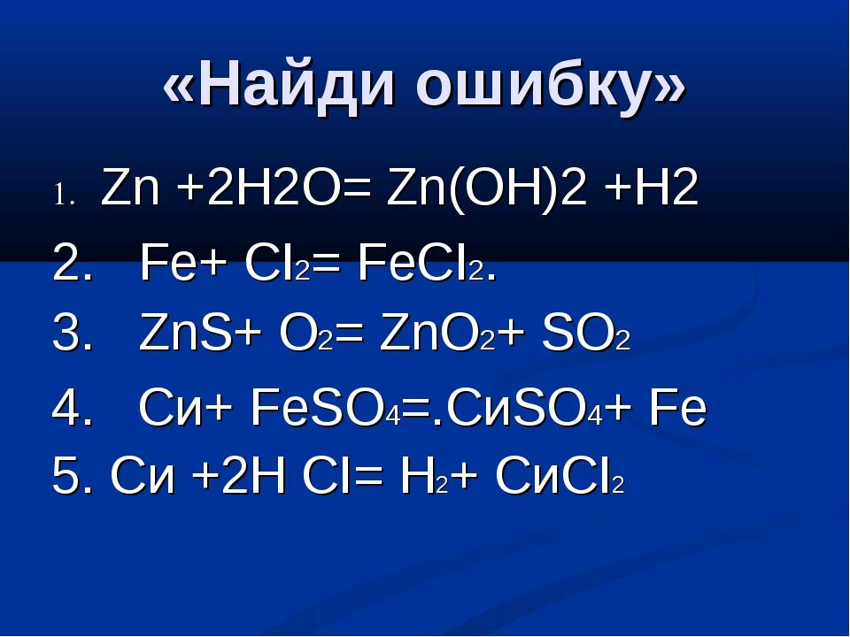«Найди ошибку» 1. Zn +2Н2O= Zn(OН)2 +Н2 2. Fe+ СI2= FeСI2. 3. ZnS+ O2= ZnO2+...