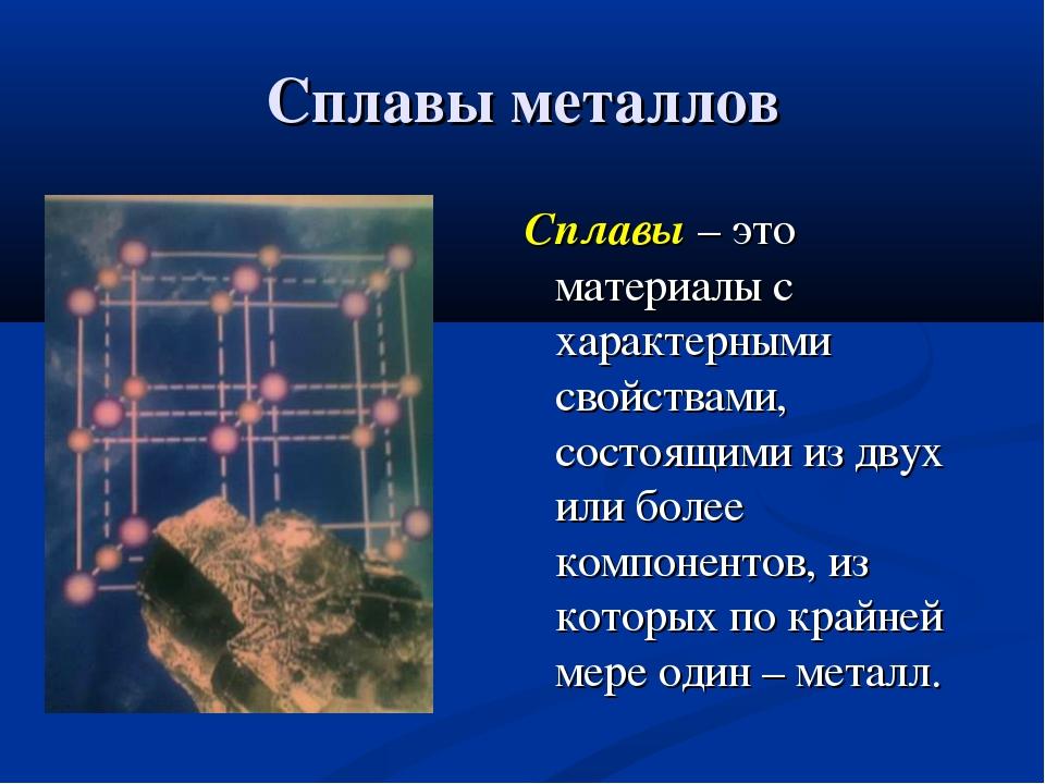 Сплавы металлов Сплавы – это материалы с характерными свойствами, состоящими...