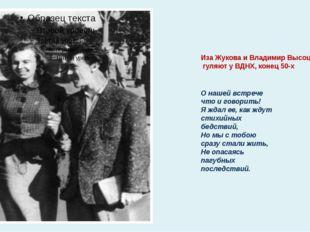 Иза Жукова иВладимир Высоцкий гуляют уВДНХ, конец 50-х Онашей встрече что