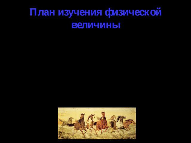План изучения физической величины Определение; Вектор или скаляр; Буквенное о...