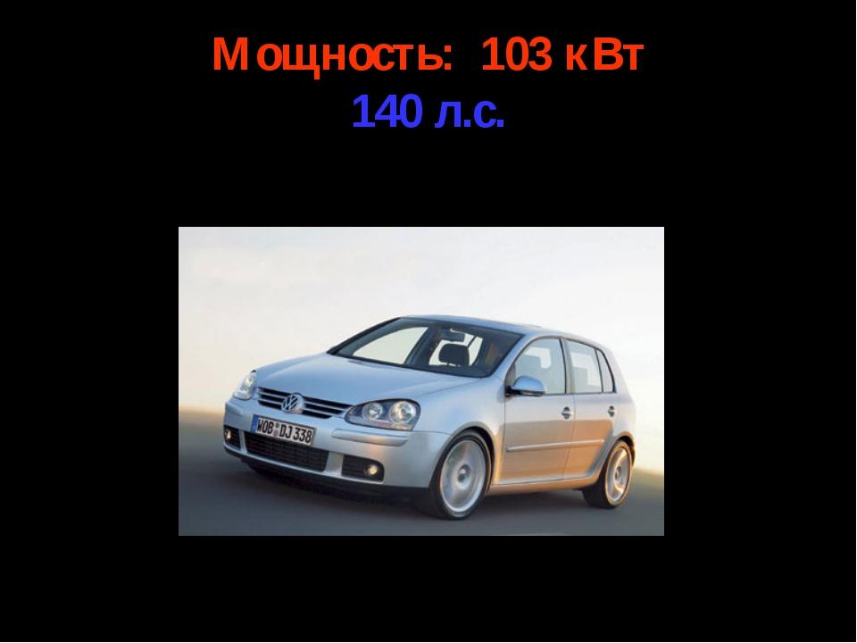 Мощность: 103 кВт 140 л.с.