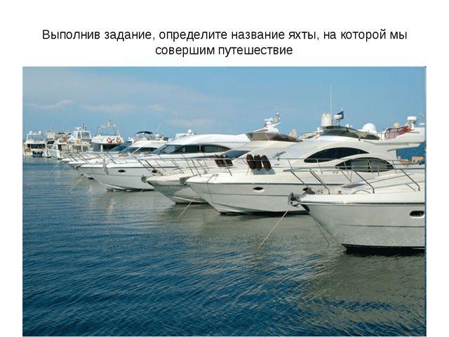 Выполнив задание, определите название яхты, на которой мы совершим путешествие