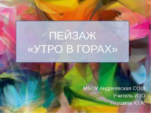 ПЕЙЗАЖ «УТРО В ГОРАХ» МБОУ Андреевская СОШ Учитель ИЗО Якушина Ю.А.