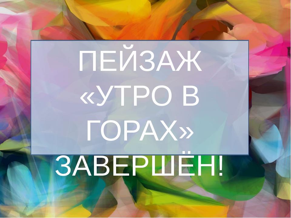 ПЕЙЗАЖ «УТРО В ГОРАХ» ЗАВЕРШЁН!