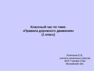 Классный час по теме: «Правила дорожного движения» (1 класс) Юняткина Е.В., у