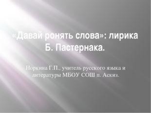 «Давай ронять слова»: лирика Б. Пастернака. Норкина Г.П., учитель русского яз