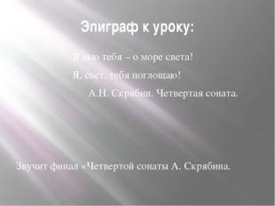 Эпиграф к уроку: Я пью тебя – о море света! Я, свет, тебя поглощаю! А.Н. Скря