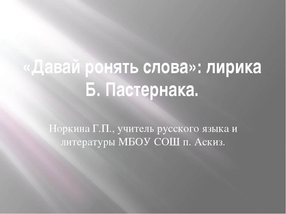 «Давай ронять слова»: лирика Б. Пастернака. Норкина Г.П., учитель русского яз...