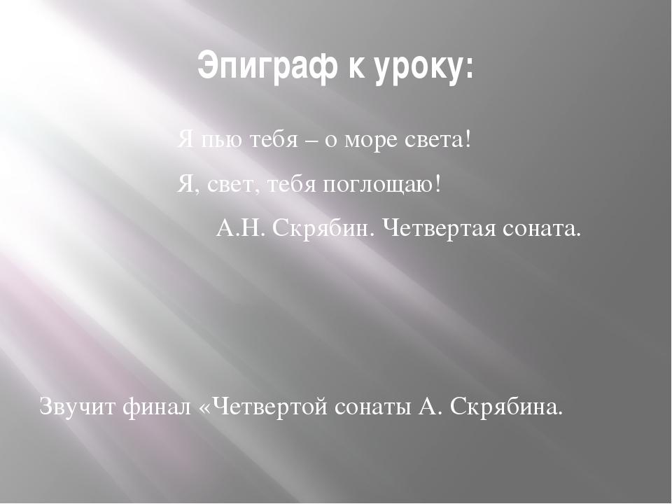 Эпиграф к уроку: Я пью тебя – о море света! Я, свет, тебя поглощаю! А.Н. Скря...