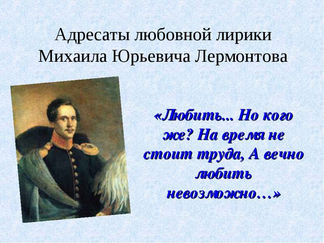 Адресаты любовной лирики Михаила Юрьевича Лермонтова «Любить... Но кого же? Н...