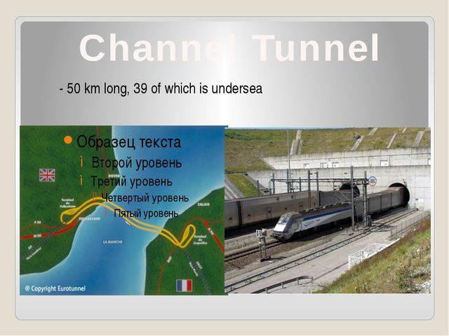 Channel Tunnel - 50 km long, 39 of which is undersea