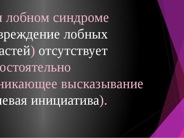 При лобном синдроме (повреждение лобных областей) отсутствует самостоятельно...