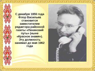 С декабря 1959 года Флор Васильев становится заместителем редактора районной