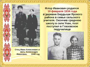 Флор Иванович родился 19 февраля 1934 года в деревне Бердыши Ярского района в