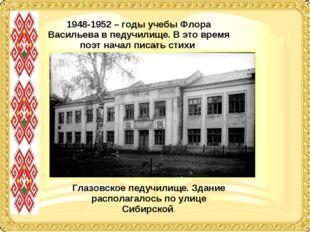 1948-1952 – годы учебы Флора Васильева в педучилище. В это время поэт начал п