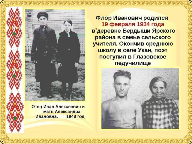 Флор Иванович родился 19 февраля 1934 года в деревне Бердыши Ярского района в...