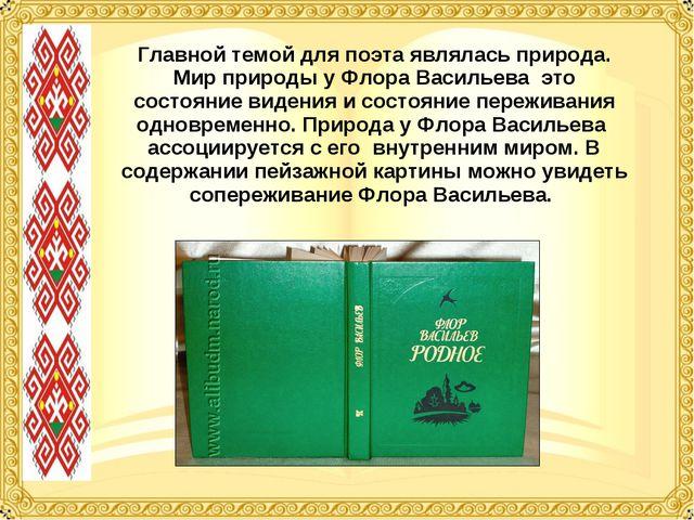 Главной темой для поэта являлась природа. Мир природы у Флора Васильева это с...