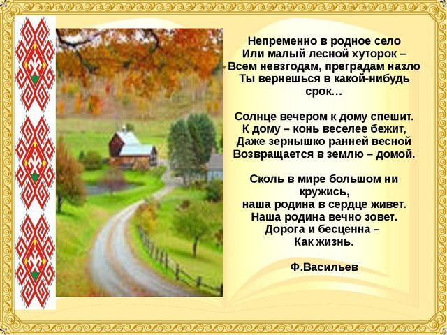 Непременно в родное село Или малый лесной хуторок – Всем невзгодам, преградам...
