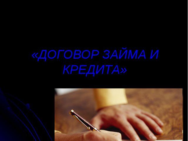 «ДОГОВОР ЗАЙМА И КРЕДИТА»