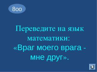 Переведите на язык математики: «Враг моего врага - мне друг». 8оо