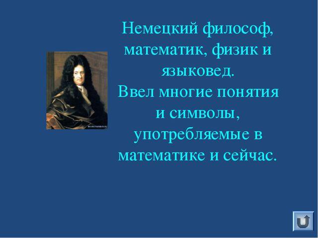 Немецкий философ, математик, физик и языковед. Ввел многие понятия и символы,...